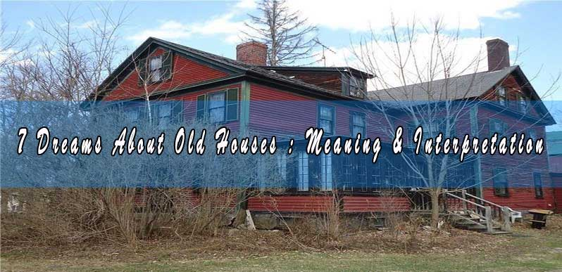 7 Dreams About Old Houses : Meaning & Interpretation