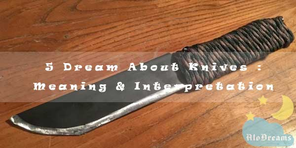 5 Dream About Knives : Meaning & Interpretation