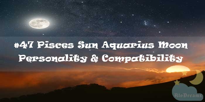 #47 Pisces Sun Aquarius Moon – Personality & Compatibility