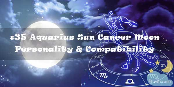 #35 Aquarius Sun Cancer Moon – Personality & Compatibility