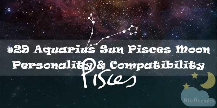 #29 Aquarius Sun Pisces Moon – Personality & Compatibility