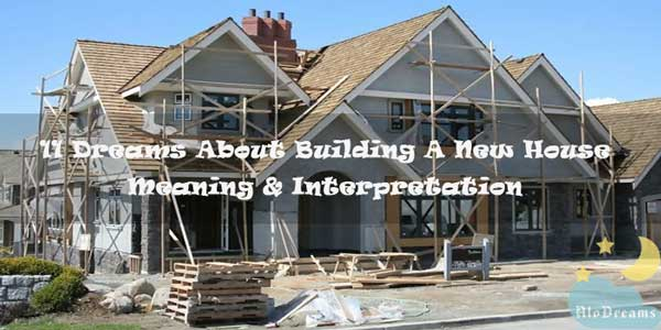 11 Dreams About Building A New House - Meaning & Interpretation