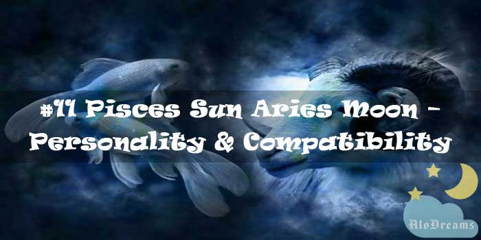 #11 Pisces Sun Aries Moon – Personality & Compatibility