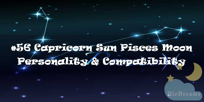 #56 Capricorn Sun Pisces Moon – Personality & Compatibility