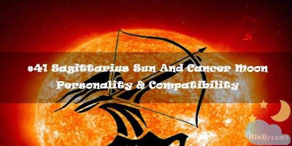 #41 Sagittarius Sun And Cancer Moon - Personality & Compatibility