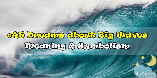 #45 Dreams about Big Waves , Meaning & Symbolism