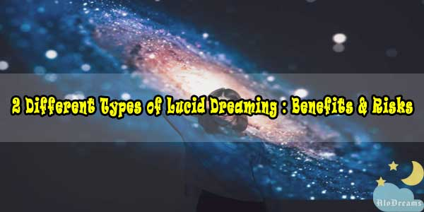 2 Different Types of Lucid Dreaming : Benefits & Risks