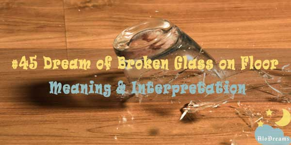 #45 Dream of Broken Glass on Floor : Meaning & Interpretation