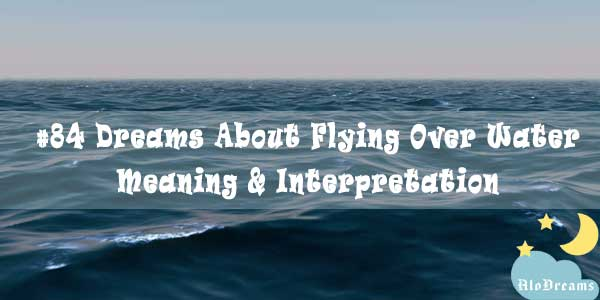 #84 Dreams About Flying Over Water – Meaning & Interpretation