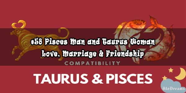 #58 Pisces Man and Taurus Woman - Love, Marriage & Friendship Compatibility
