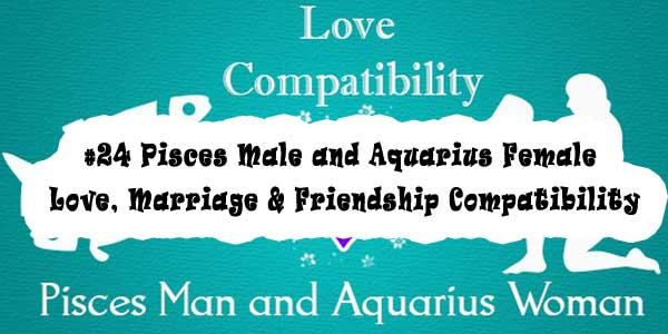 #24 Pisces Male and Aquarius Female - Love, Marriage & Friendship Compatibility