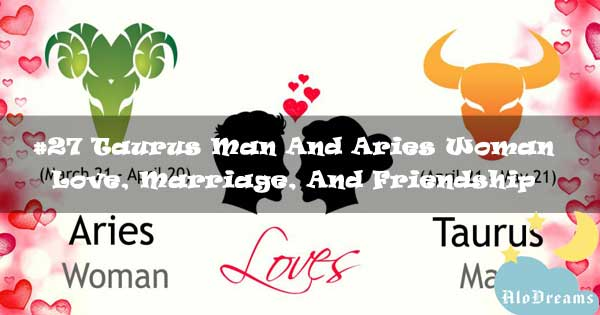 #27 Taurus Man And Aries Woman - Love, Marriage, And Friendship Compatibility