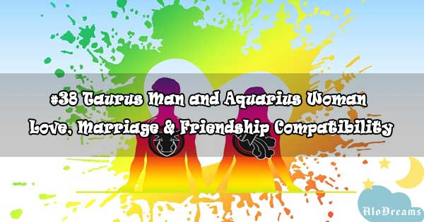 #38 Taurus Man and Aquarius Woman - Love, Marriage & Friendship Compatibility