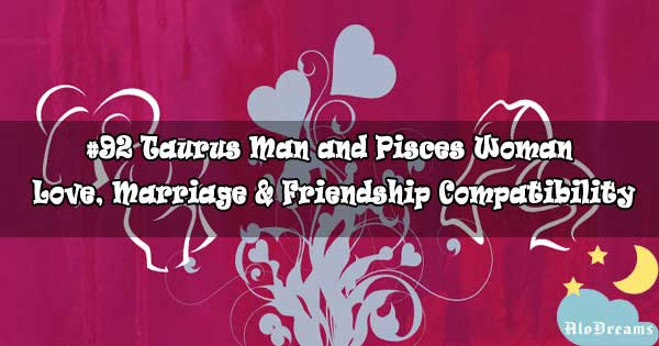 #92 Taurus Man and Pisces Woman - Love, Marriage & Friendship Compatibility