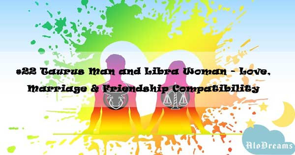 #22 Taurus Man and Libra Woman - Love, Marriage & Friendship Compatibility