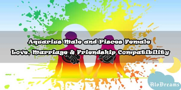 #44 Aquarius Male and Pisces Female - Love, Marriage & Friendship Compatibility