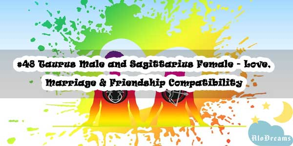 #48 Taurus Male and Sagittarius Female - Love, Marriage & Friendship Compatibility