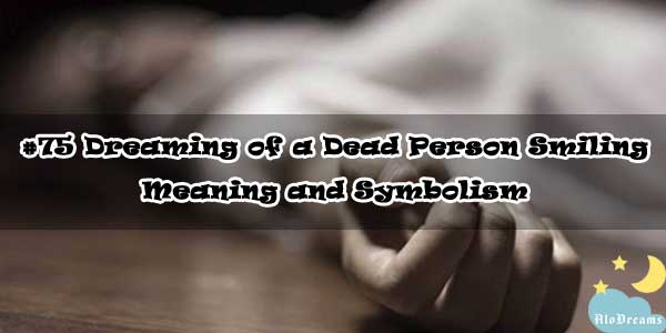Dreaming of a Dead Person Smiling – Meaning and Symbolism