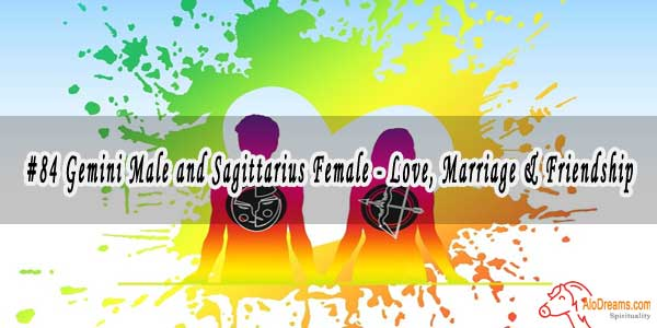 #84 Gemini Male and Sagittarius Female - Love, Marriage & Friendship Compatibility