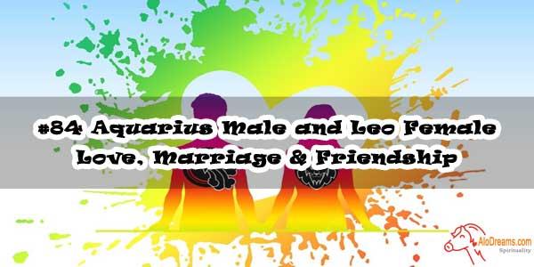 #84 Aquarius Male and Leo Female - Love, Marriage & Friendship Compatibility