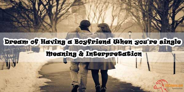 Dream of Having a Boyfriend When you're single - Meaning & Interpretation