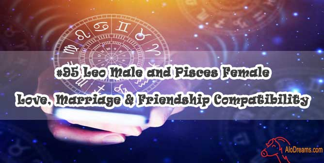 #95 Leo Male and Pisces Female - Love, Marriage & Friendship Compatibility