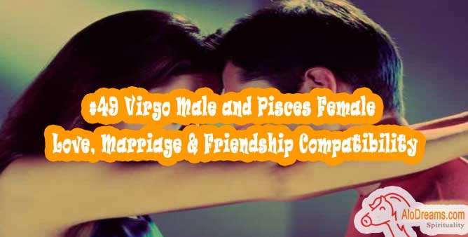 #49 Virgo Male and Pisces Female - Love, Marriage & Friendship Compatibility